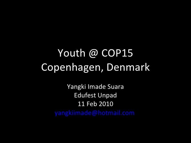 Youth @ COP15 Copenhagen, Denmark Yangki Imade Suara Edufest Unpad 11 Feb 2010 [email_address]