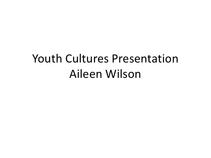 Youth Cultures Presentation        Aileen Wilson