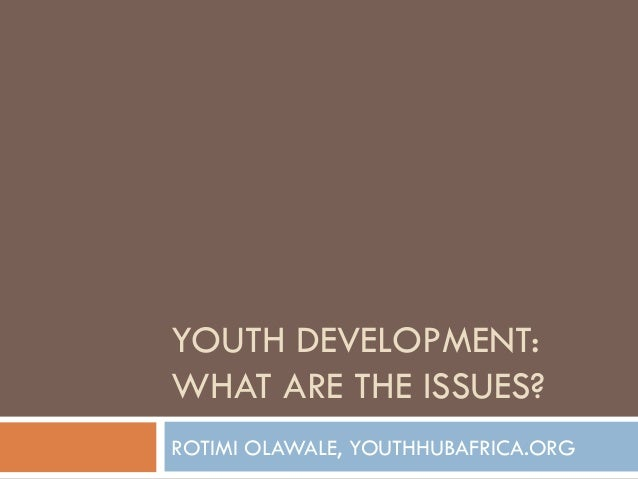 YOUTH DEVELOPMENT: WHAT ARE THE ISSUES? ROTIMI OLAWALE, YOUTHHUBAFRICA.ORG