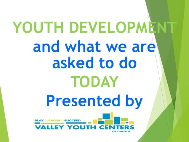 YOUTH DEVELOPMENT and what we are asked to do TODAY Presented by
