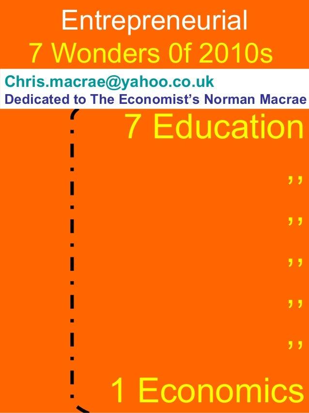 Entrepreneurial   7 Wonders 0f 2010sChris.macrae@yahoo.co.ukDedicated to The Economist's Norman Macrae                7 Ed...