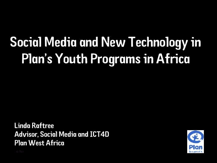 Social Media and New Technology in   Plan's Youth Programs in Africa    Linda Raftree Advisor, Social Media and ICT4D Plan...