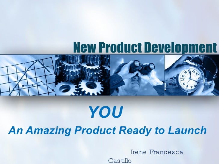 New Product Development YOU   An Amazing Product Ready to Launch Irene Francesca Castillo