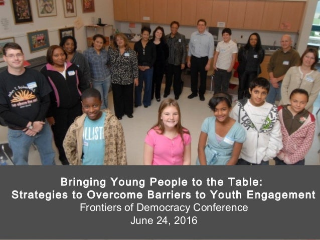 Bringing Young People to the Table: Strategies to Overcome Barriers to Youth Engagement Frontiers of Democracy Conference ...