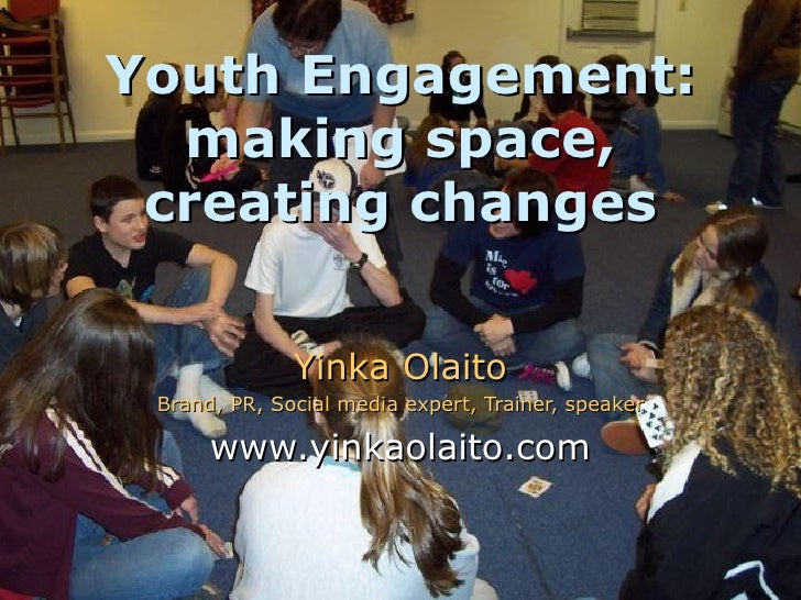 Youth Engagement: making space, creating changes Yinka Olaito Brand, PR, Social media expert, Trainer, speaker www.yinkaol...