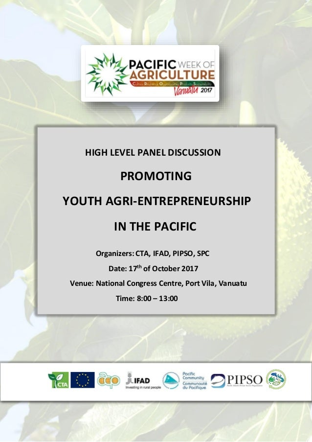 HIGH LEVEL PANEL DISCUSSION PROMOTING YOUTH AGRI-ENTREPRENEURSHIP IN THE PACIFIC Organizers: CTA, IFAD, PIPSO, SPC Date: 1...