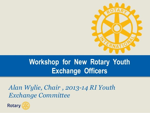 Workshop for New Rotary Youth Exchange Officers Alan Wylie, Chair , 2013-14 RI Youth Exchange Committee
