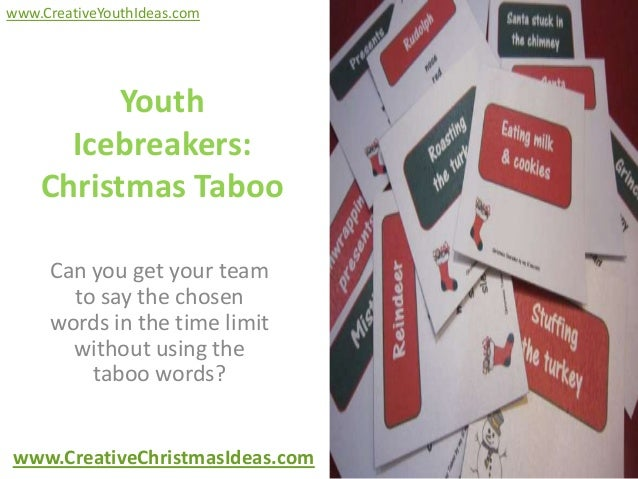 www.CreativeYouthIdeas.com          Youth      Icebreakers:    Christmas Taboo     Can you get your team       to say the ...