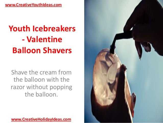 www.CreativeYouthIdeas.com  Youth Icebreakers - Valentine Balloon Shavers Shave the cream from the balloon with the razor ...