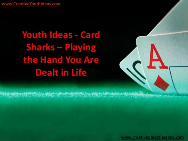 Youth Ideas - Card Sharks – Playing the Hand You Are Dealt in Life www.CreativeYouthIdeas.com www.creativeobjectlessons.com