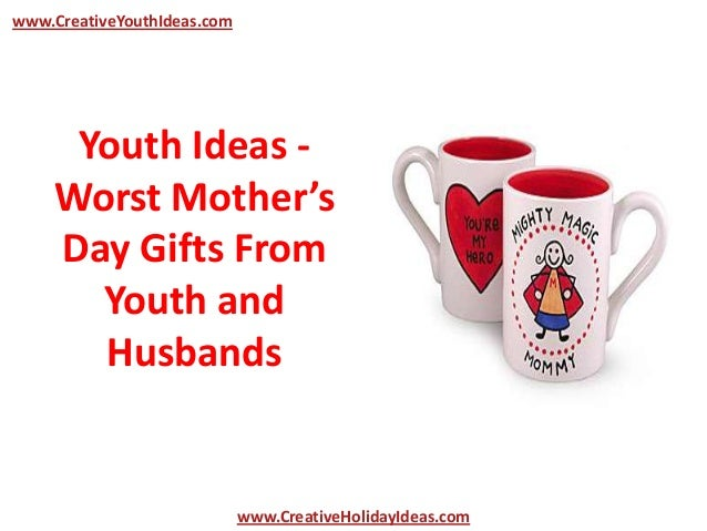 Youth Ideas -Worst Mother'sDay Gifts FromYouth andHusbandswww.CreativeYouthIdeas.comwww.CreativeHolidayIdeas.com