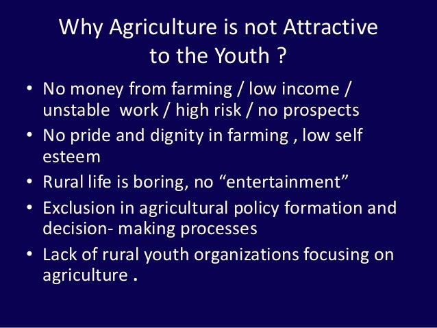 Why Agriculture is not Attractive to the Youth ? • No money from farming / low income / unstable work / high risk / no pro...
