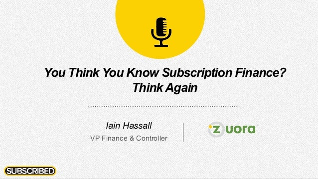 You Think You Know Subscription Finance? ThinkAgain Iain Hassall VP Finance & Controller