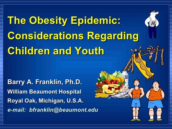 The Obesity Epidemic:  Considerations Regarding Children and Youth Barry A. Franklin, Ph.D. William Beaumont Hospital Roya...