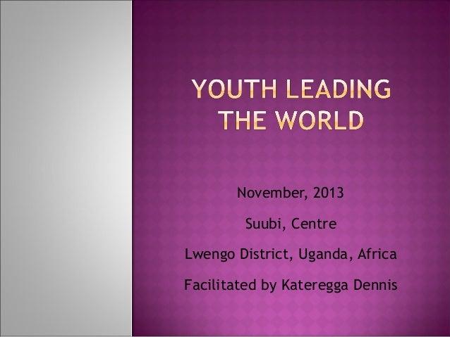 November, 2013 Suubi, Centre Lwengo District, Uganda, Africa Facilitated by Kateregga Dennis