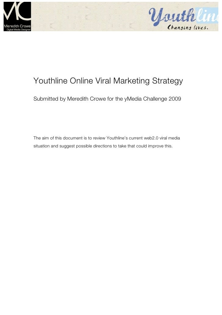 Page1     Youthline Online Viral Marketing Strategy Submitted by Meredith Crowe for the yMedia Challenge 2009     The aim ...