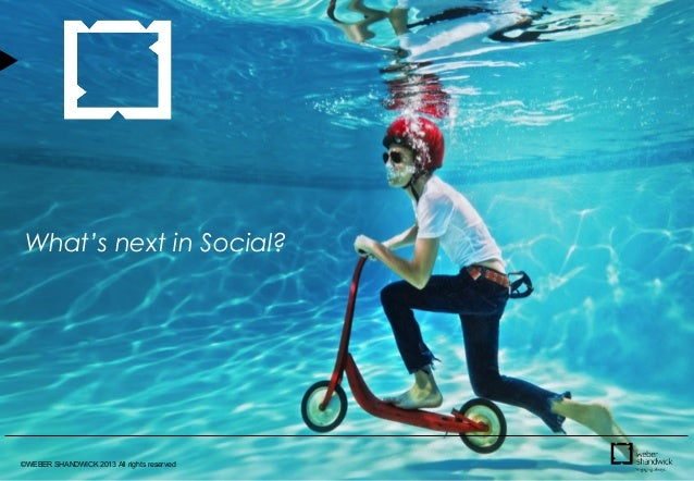 ©WEBER SHANDWICK 2013 All rights reserved What's next in Social?