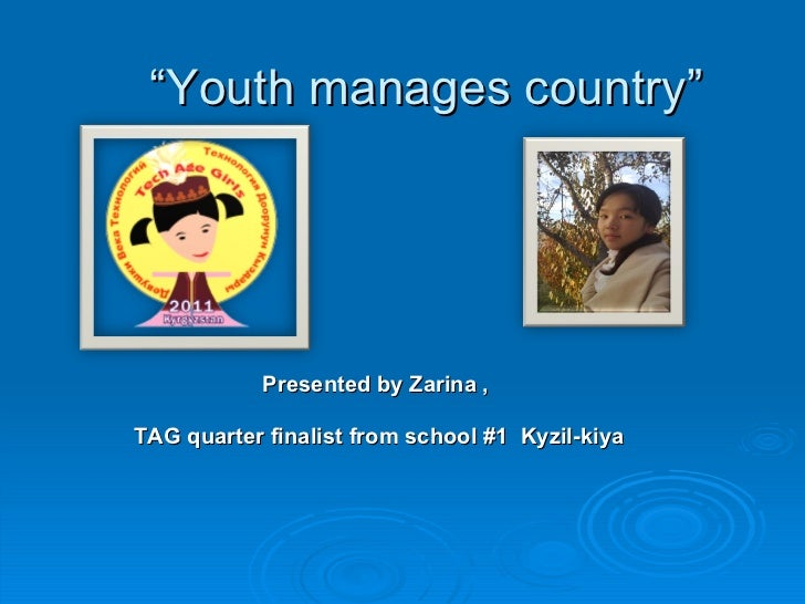 """"""" Youth manages country"""" Presented by Zarina ,  TAG quarter finalist from school #1  Kyzil-kiya"""
