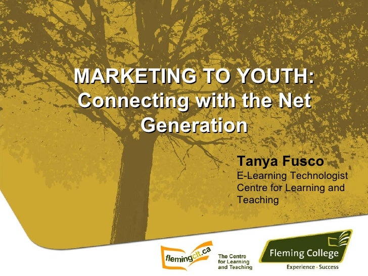 MARKETING TO YOUTH: Connecting with the Net Generation Tanya Fusco E-Learning Technologist Centre for Learning and Teaching