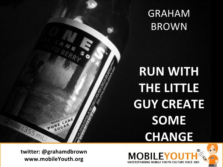 twitter:  @grahamdbrown www.mobileYouth.org GRAHAM BROWN RUN WITH THE LITTLE GUY CREATE SOME CHANGE