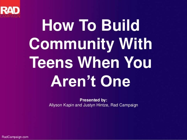 RadCampaign.com Presented by: Allyson Kapin and Justyn Hintze, Rad Campaign How To Build Community With Teens When You Are...
