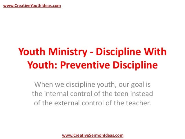 www.CreativeYouthIdeas.com      Youth Ministry - Discipline With        Youth: Preventive Discipline             When we d...