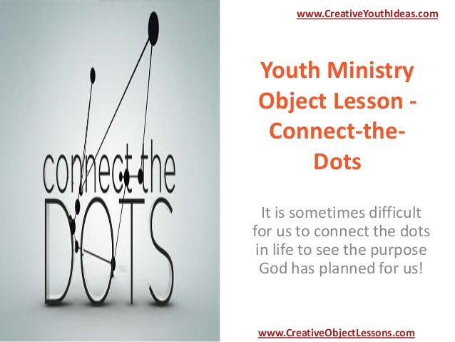 www.CreativeYouthIdeas.com  Youth Ministry Object Lesson Connect-theDots It is sometimes difficult for us to connect the d...