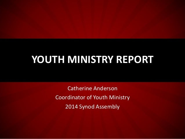 Catherine Anderson Coordinator of Youth Ministry 2014 Synod Assembly YOUTH MINISTRY REPORT