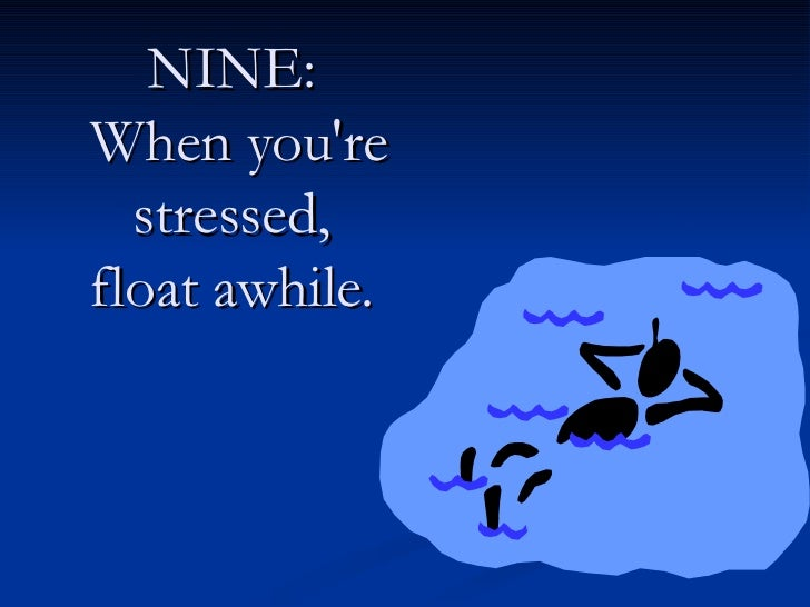 NINE:  When you're stressed,  float awhile.