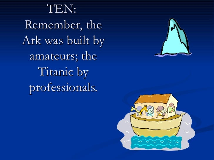 TEN:  Remember, the Ark was built by amateurs; the Titanic by professionals.
