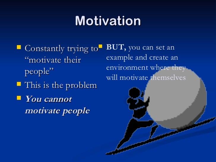 "Motivation <ul><li>Constantly trying to ""motivate their people"" </li></ul><ul><li>This is the problem </li></ul><ul><li>Yo..."