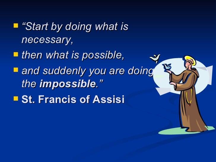 "<ul><li>"" Start by doing what is necessary,  </li></ul><ul><li>then what is possible,  </li></ul><ul><li>and suddenly you ..."