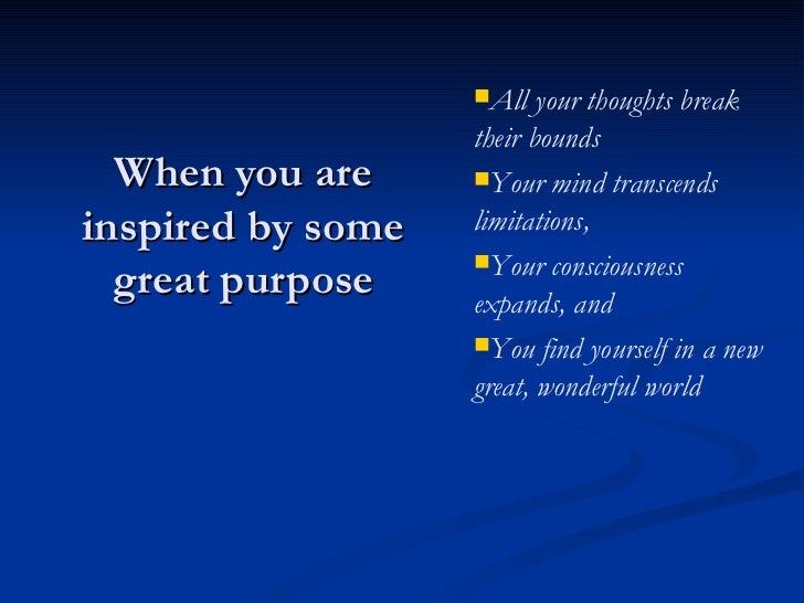 When you are inspired by some great purpose <ul><li>All your thoughts break their bounds </li></ul><ul><li>Your mind trans...