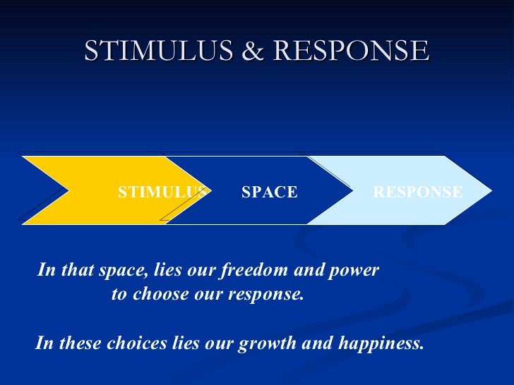 STIMULUS & RESPONSE STIMULUS RESPONSE SPACE In that space, lies our freedom and power to choose our response. In these cho...