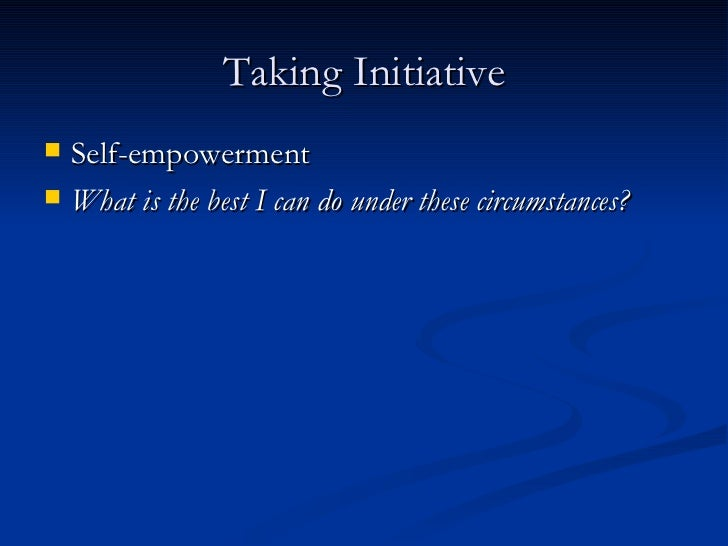 Taking Initiative <ul><li>Self-empowerment </li></ul><ul><li>What is the best I can do under these circumstances? </li></ul>