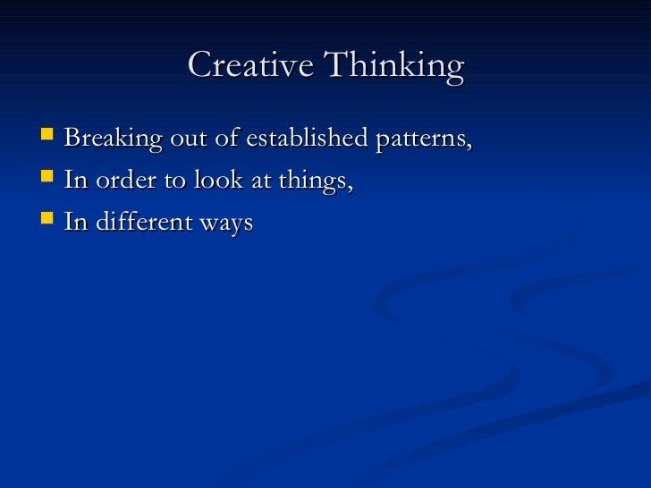 Creative Thinking <ul><li>Breaking out of established patterns, </li></ul><ul><li>In order to look at things, </li></ul><u...