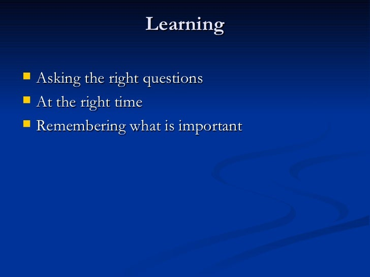 Learning <ul><li>Asking the right questions </li></ul><ul><li>At the right time </li></ul><ul><li>Remembering what is impo...
