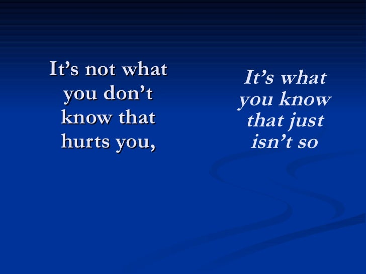 It's not what you don't know that hurts you, It's what you know that just isn't so