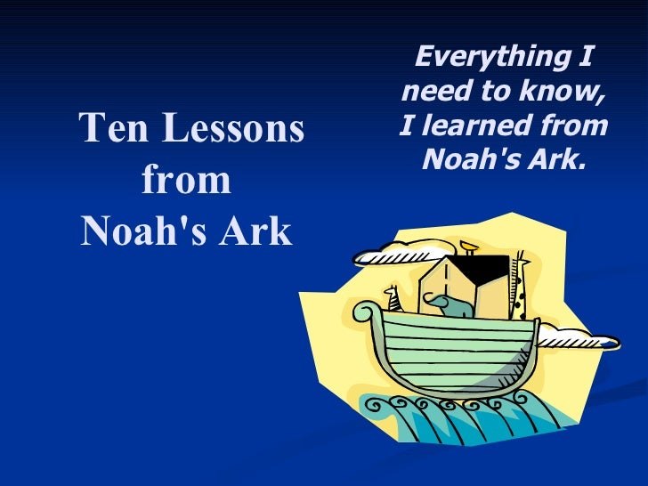 Ten Lessons from  Noah's Ark  Everything I need to know,  I learned from Noah's Ark.