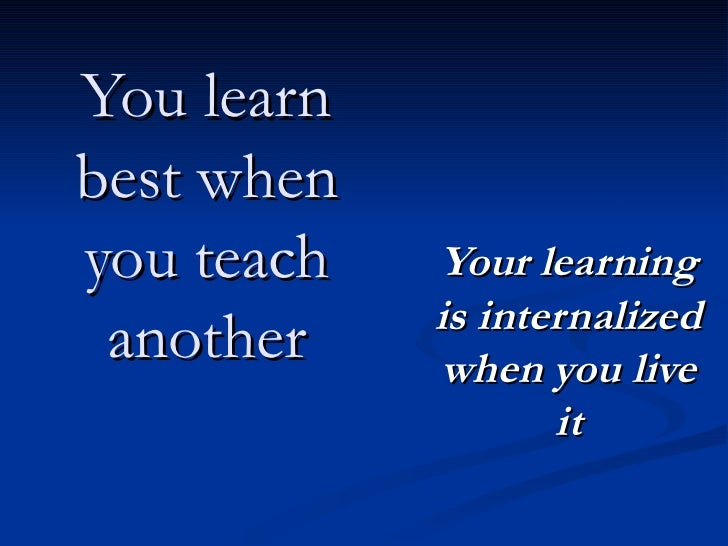 You learn best when you teach another Your learning is internalized when you live it