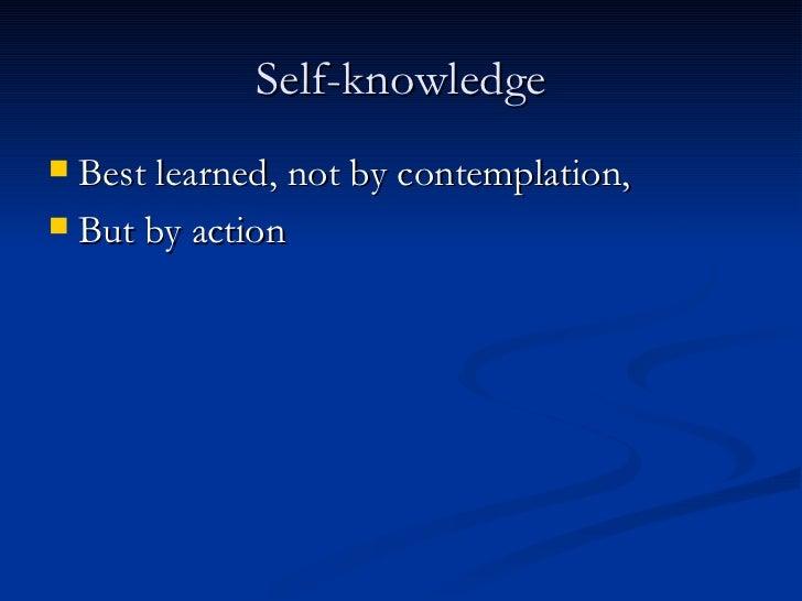 Self-knowledge <ul><li>Best learned, not by contemplation, </li></ul><ul><li>But by action </li></ul>