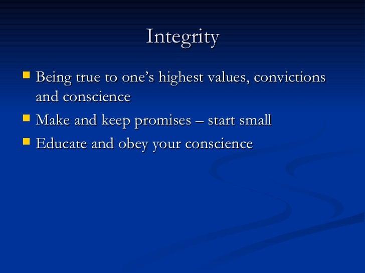Integrity <ul><li>Being true to one's highest values, convictions and conscience </li></ul><ul><li>Make and keep promises ...