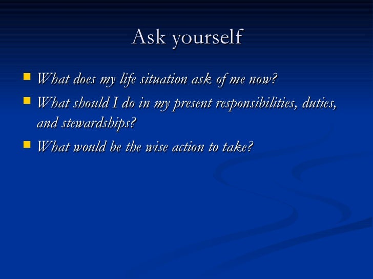 Ask yourself <ul><li>What does my life situation ask of me now? </li></ul><ul><li>What should I do in my present responsib...