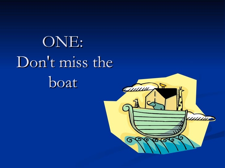 ONE:  Don't miss the boat