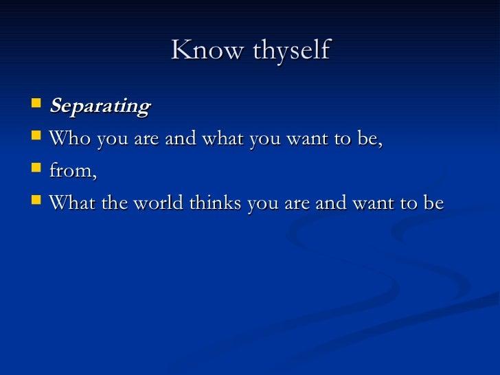 Know thyself <ul><li>Separating </li></ul><ul><li>Who you are and what you want to be, </li></ul><ul><li>from, </li></ul><...