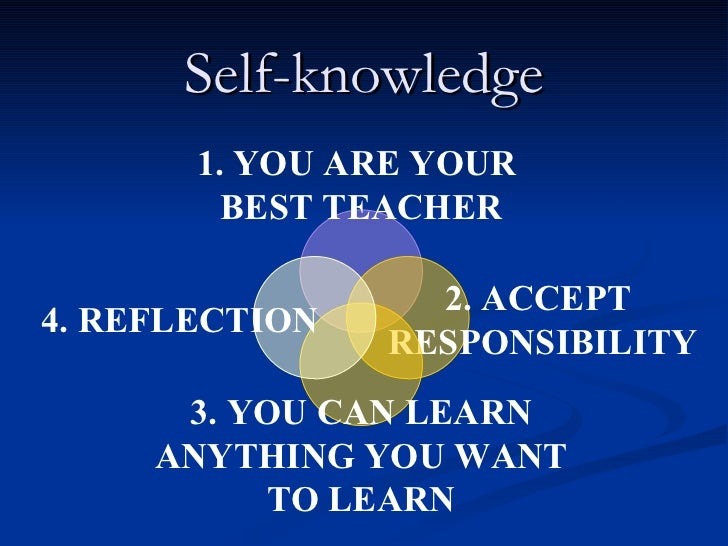 Self-knowledge 1. YOU ARE YOUR  BEST TEACHER 2. ACCEPT  RESPONSIBILITY 3. YOU CAN LEARN ANYTHING YOU WANT TO LEARN 4. REFL...