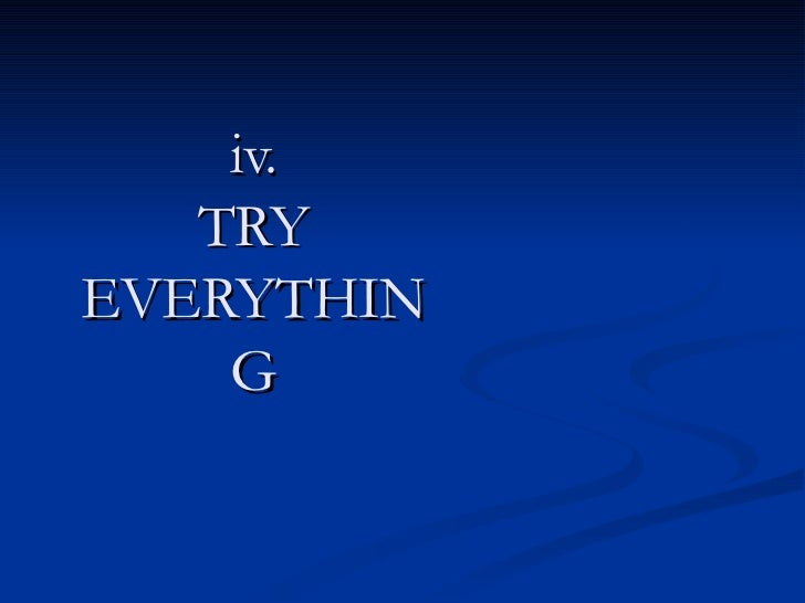 iv. TRY EVERYTHING