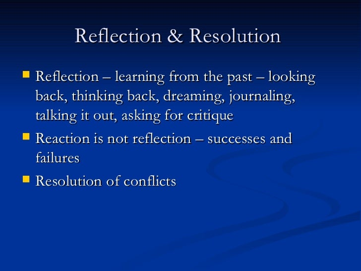 Reflection & Resolution  <ul><li>Reflection – learning from the past – looking back, thinking back, dreaming, journaling, ...