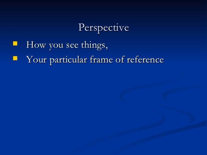 Perspective <ul><li>How you see things,  </li></ul><ul><li>Your particular frame of reference </li></ul>