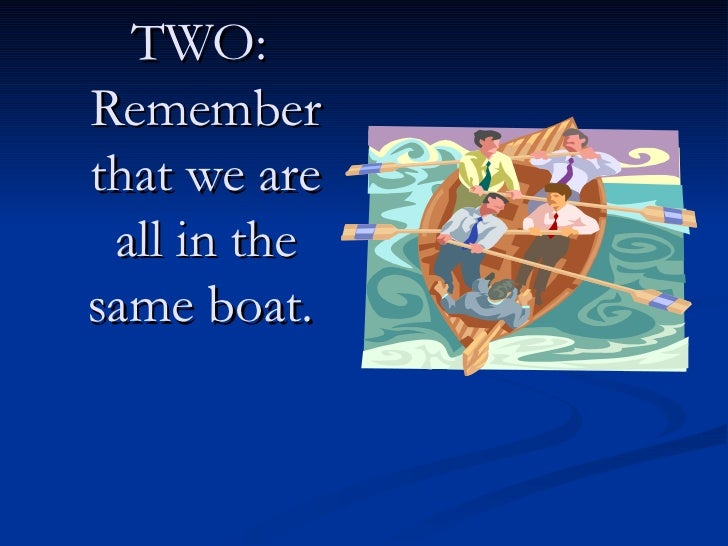 TWO:  Remember that we are all in the same boat.